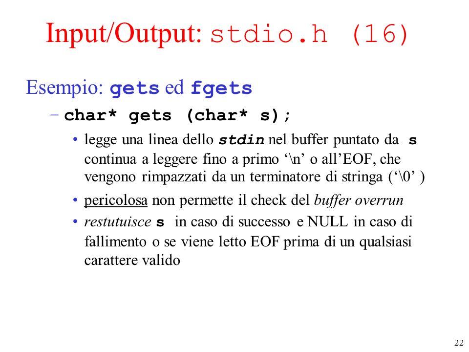 22 Input/Output: stdio.h (16) Esempio: gets ed fgets –char* gets (char* s); legge una linea dello stdin nel buffer puntato da s continua a leggere fin