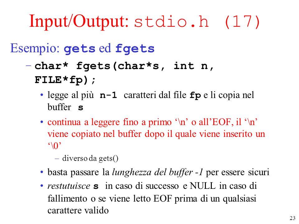 23 Input/Output: stdio.h (17) Esempio: gets ed fgets –char* fgets(char*s, int n, FILE*fp); legge al più n-1 caratteri dal file fp e li copia nel buffe
