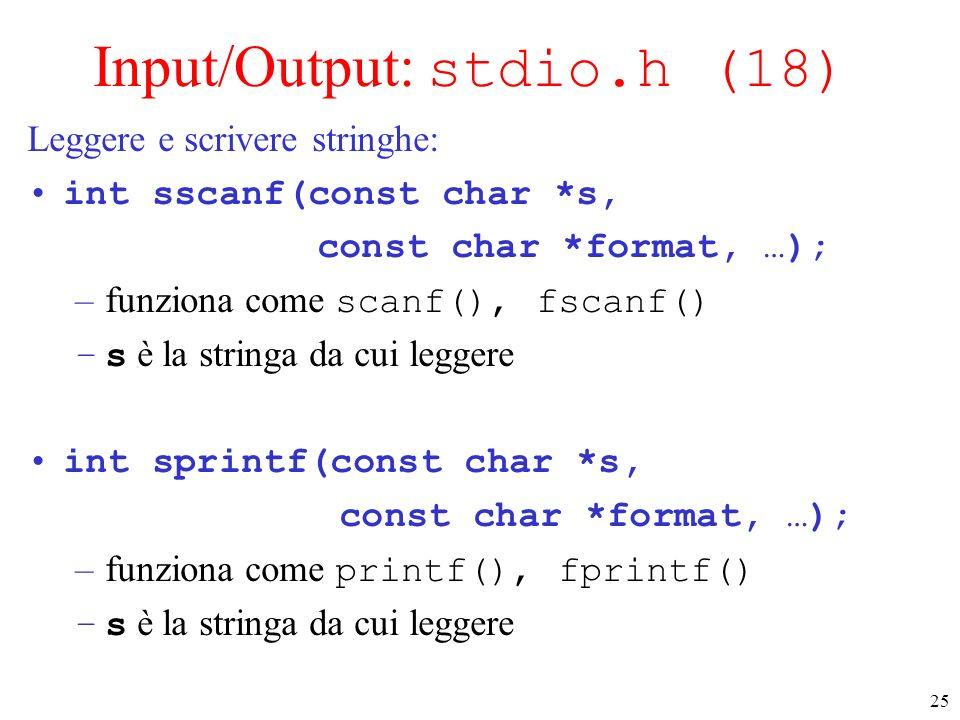 25 Input/Output: stdio.h (18) Leggere e scrivere stringhe: int sscanf(const char *s, const char *format, …); –funziona come scanf(), fscanf() –s è la