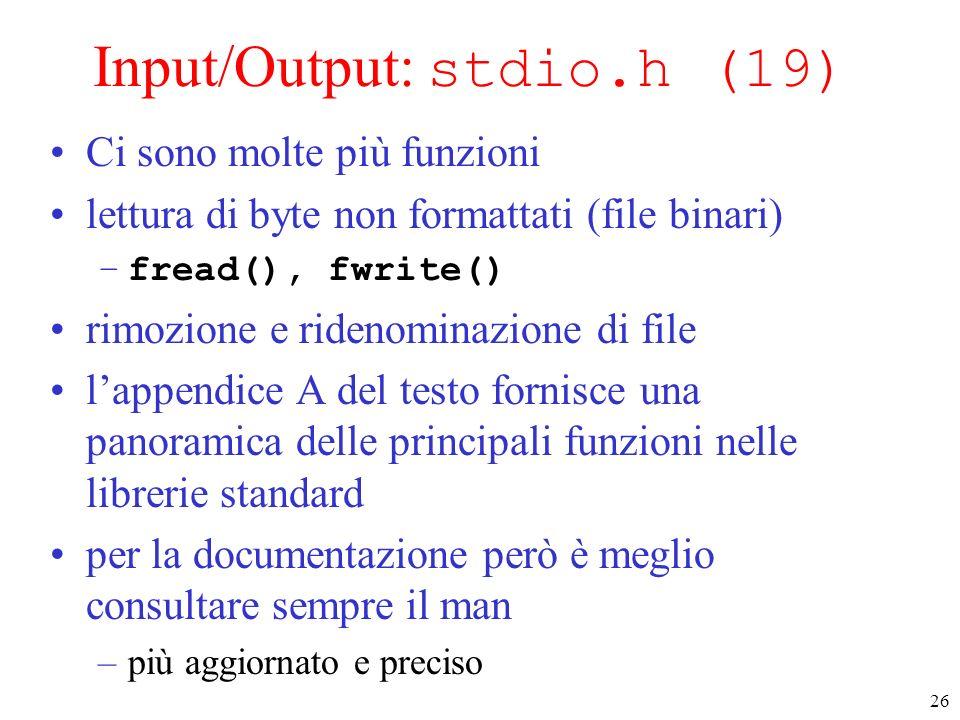 26 Input/Output: stdio.h (19) Ci sono molte più funzioni lettura di byte non formattati (file binari) –fread(), fwrite() rimozione e ridenominazione d