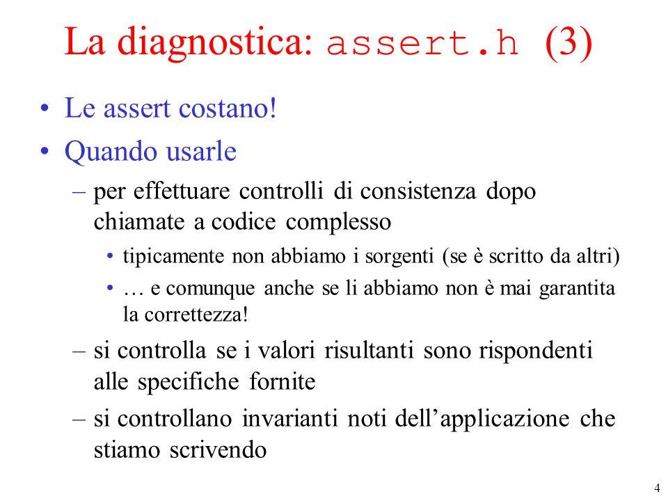 4 La diagnostica: assert.h (3) Le assert costano! Quando usarle –per effettuare controlli di consistenza dopo chiamate a codice complesso tipicamente