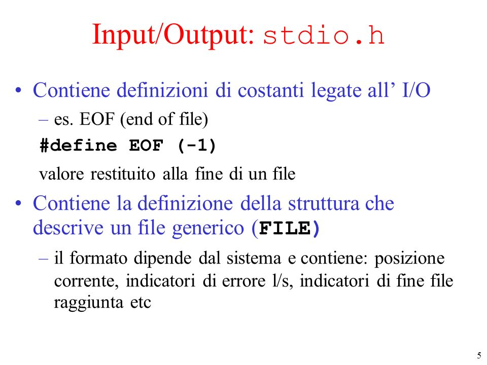 5 Input/Output: stdio.h Contiene definizioni di costanti legate all I/O –es. EOF (end of file) #define EOF (-1) valore restituito alla fine di un file