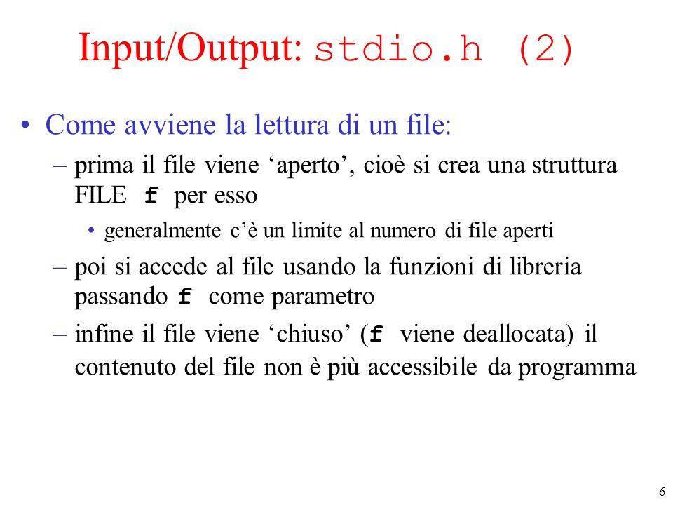 6 Input/Output: stdio.h (2) Come avviene la lettura di un file: –prima il file viene aperto, cioè si crea una struttura FILE f per esso generalmente c