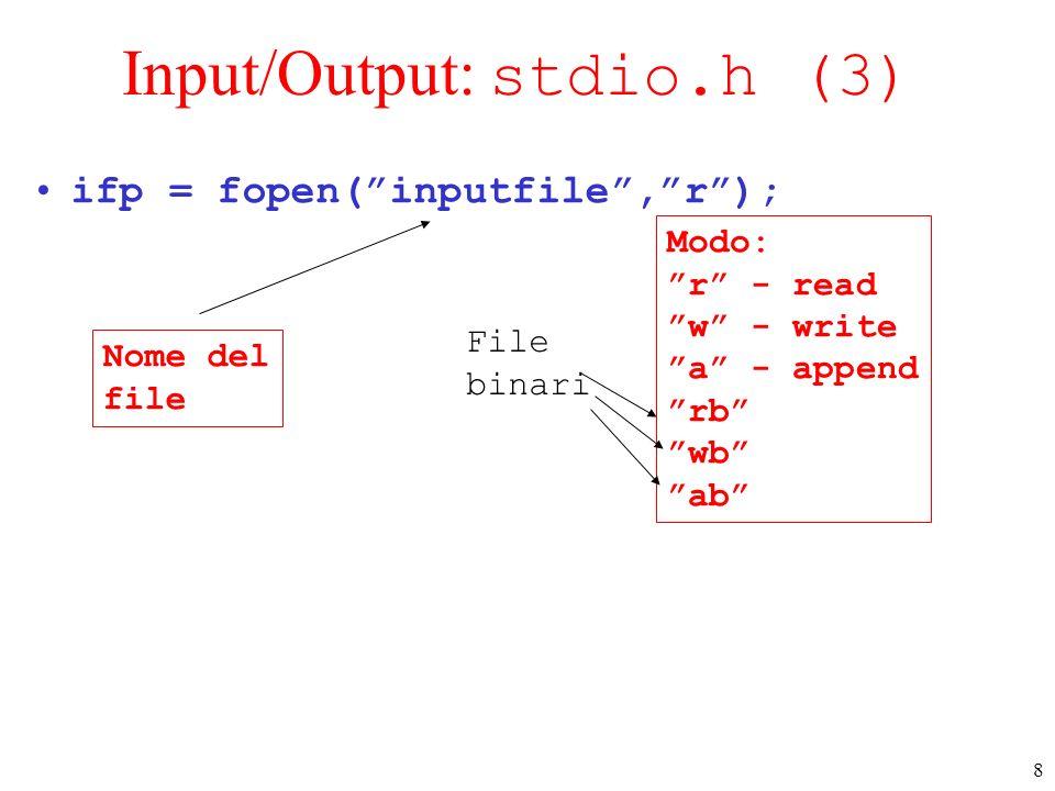 8 Input/Output: stdio.h (3) ifp = fopen(inputfile,r); Nome del file Modo: r - read w - write a - append rb wb ab File binari