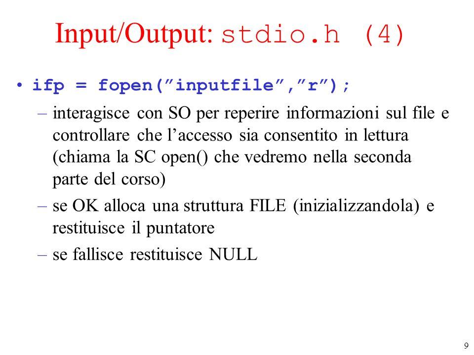 9 Input/Output: stdio.h (4) ifp = fopen(inputfile,r); –interagisce con SO per reperire informazioni sul file e controllare che laccesso sia consentito