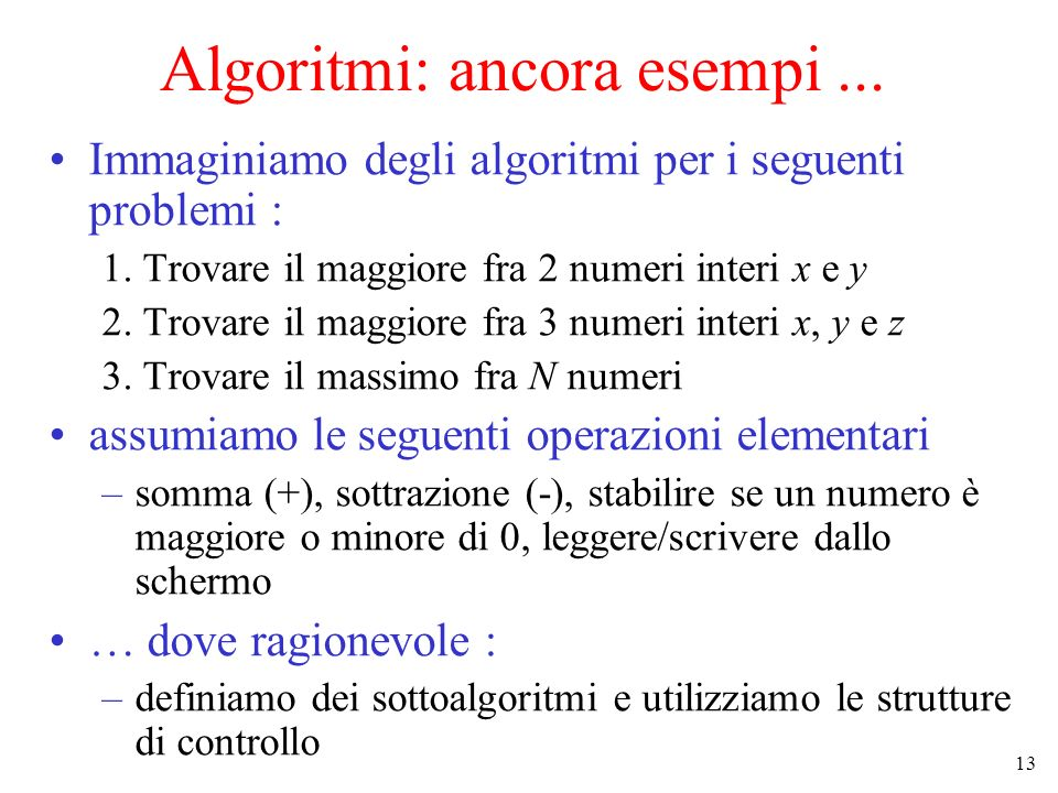 13 Algoritmi: ancora esempi... Immaginiamo degli algoritmi per i seguenti problemi : 1. Trovare il maggiore fra 2 numeri interi x e y 2. Trovare il ma