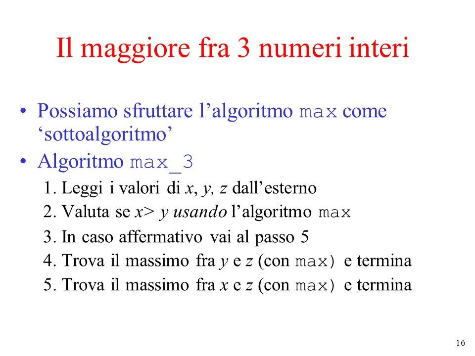 16 Il maggiore fra 3 numeri interi Possiamo sfruttare lalgoritmo max come sottoalgoritmo Algoritmo max_3 1. Leggi i valori di x, y, z dallesterno 2. V
