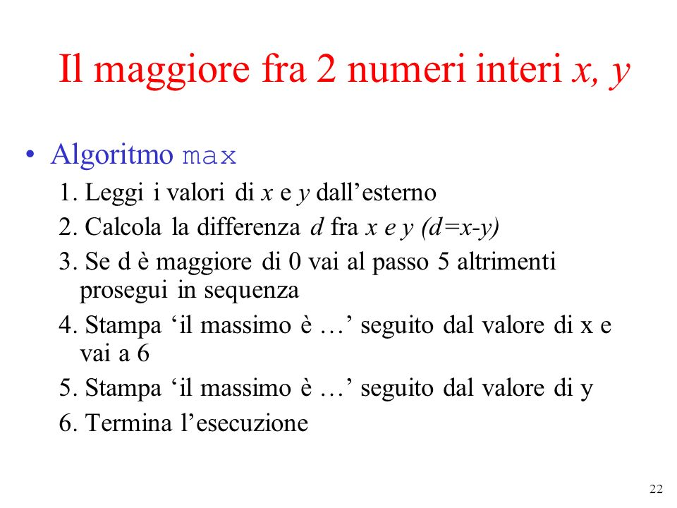 22 Il maggiore fra 2 numeri interi x, y Algoritmo max 1. Leggi i valori di x e y dallesterno 2. Calcola la differenza d fra x e y (d=x-y) 3. Se d è ma