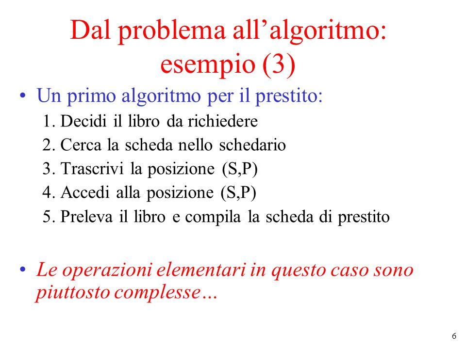 6 Dal problema allalgoritmo: esempio (3) Un primo algoritmo per il prestito: 1. Decidi il libro da richiedere 2. Cerca la scheda nello schedario 3. Tr