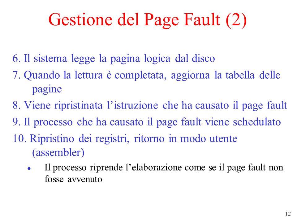 12 Gestione del Page Fault (2) 6. Il sistema legge la pagina logica dal disco 7. Quando la lettura è completata, aggiorna la tabella delle pagine 8. V
