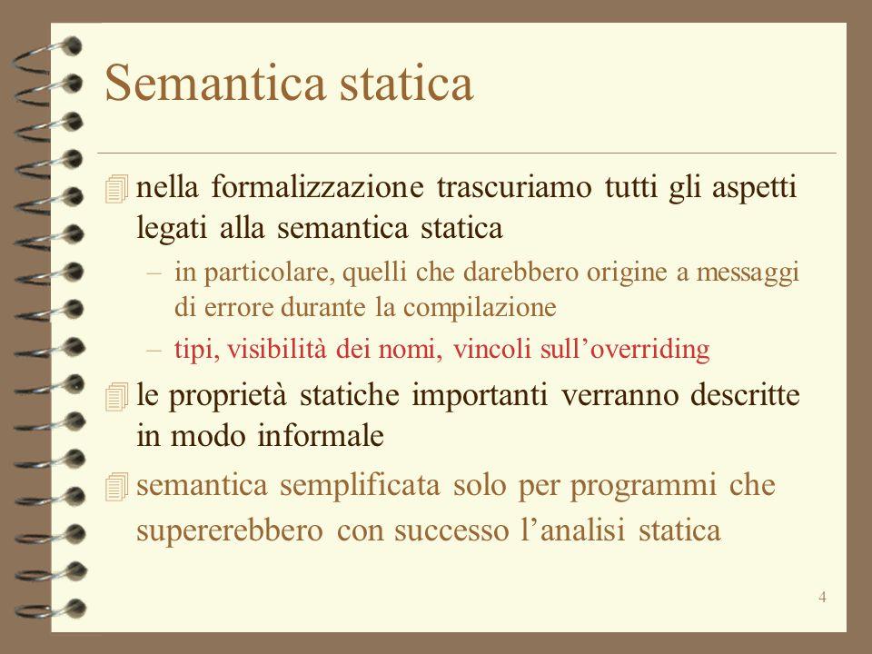 4 Semantica statica 4 nella formalizzazione trascuriamo tutti gli aspetti legati alla semantica statica –in particolare, quelli che darebbero origine