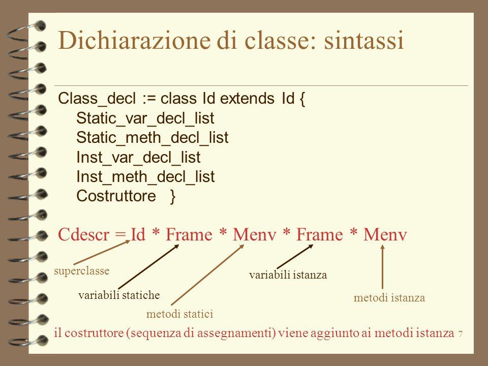 18 Le strutture (ausiliarie) dello stato (riepilogo 3) 4 Ambiente dei metodi Menv = Id -> Mdescr Mdescr = Idlist * Blocco * ( Loc | Id ) –mbind(( :Menv), (i:Id), (m:Mdescr)) –mdefined (( :Menv), (i:Id)) –instantiate(( :Menv), (l: Loc)) 4 Frames Frame = Id -> Val Val = (Bool | Int | Loc) –newframe() –bind(( :Frame), (i:Id), (v:Val)) –update(( :Frame), (i:Id), (v:Val)) –defined(( :Frame), (i:Id))