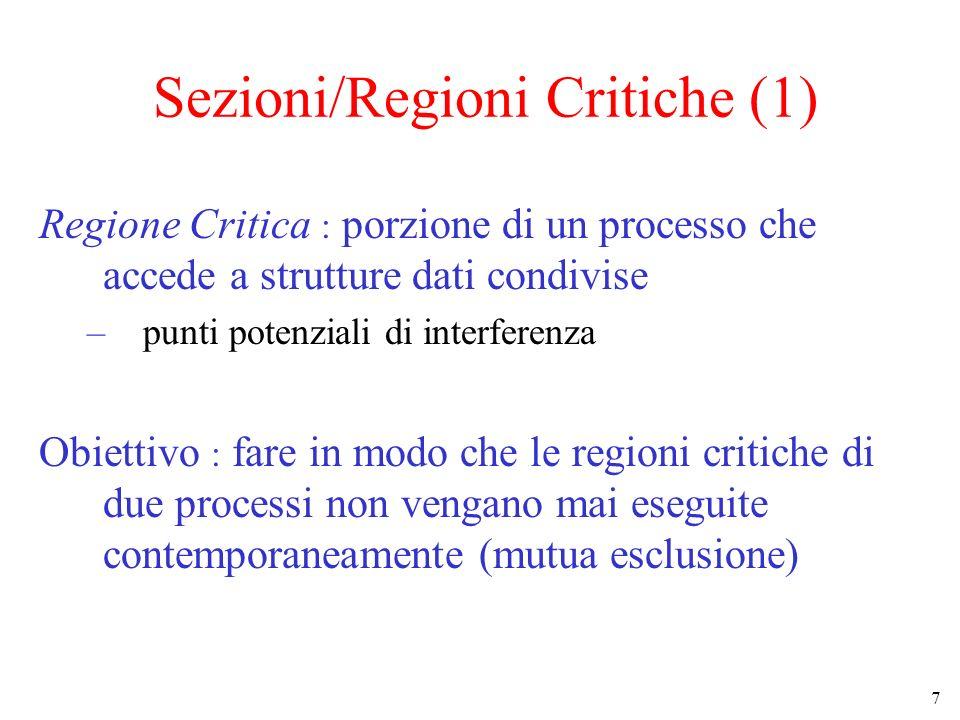 7 Sezioni/Regioni Critiche (1) Regione Critica : porzione di un processo che accede a strutture dati condivise –punti potenziali di interferenza Obiettivo : fare in modo che le regioni critiche di due processi non vengano mai eseguite contemporaneamente (mutua esclusione)