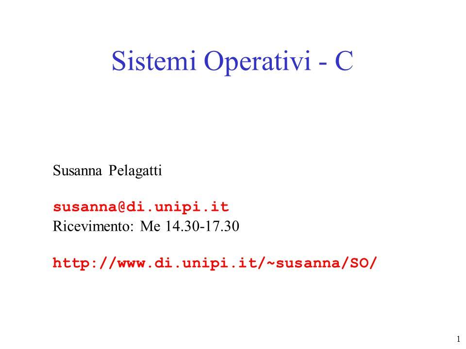 1 Sistemi Operativi - C Susanna Pelagatti susanna@di.unipi.it Ricevimento: Me 14.30-17.30 http://www.di.unipi.it/~susanna/SO/