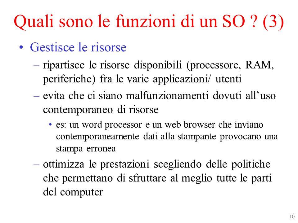 10 Quali sono le funzioni di un SO ? (3) Gestisce le risorse –ripartisce le risorse disponibili (processore, RAM, periferiche) fra le varie applicazio