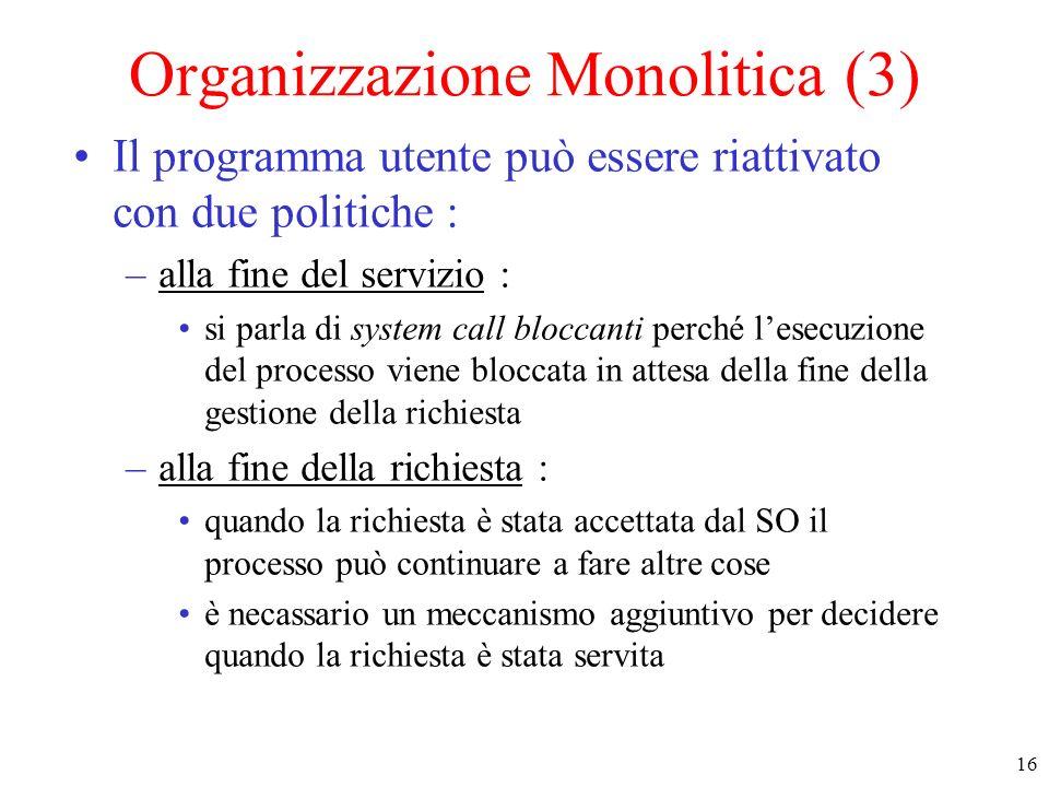 16 Organizzazione Monolitica (3) Il programma utente può essere riattivato con due politiche : –alla fine del servizio : si parla di system call blocc