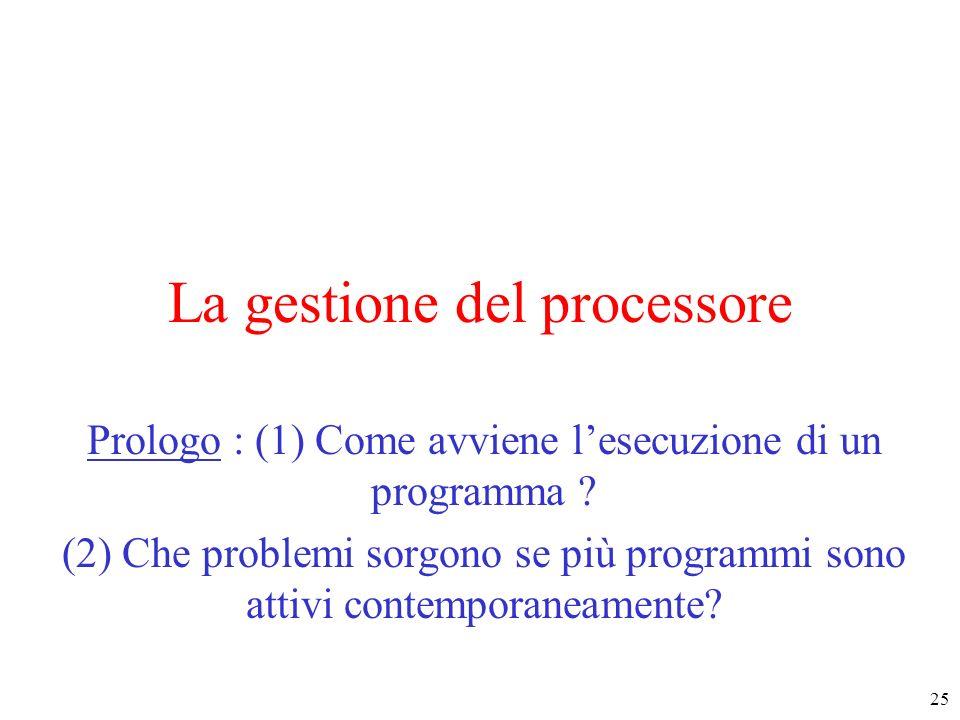 25 La gestione del processore Prologo : (1) Come avviene lesecuzione di un programma ? (2) Che problemi sorgono se più programmi sono attivi contempor