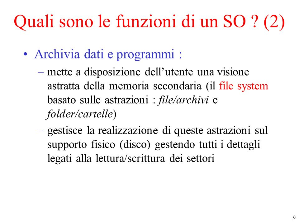 9 Quali sono le funzioni di un SO ? (2) Archivia dati e programmi : –mette a disposizione dellutente una visione astratta della memoria secondaria (il