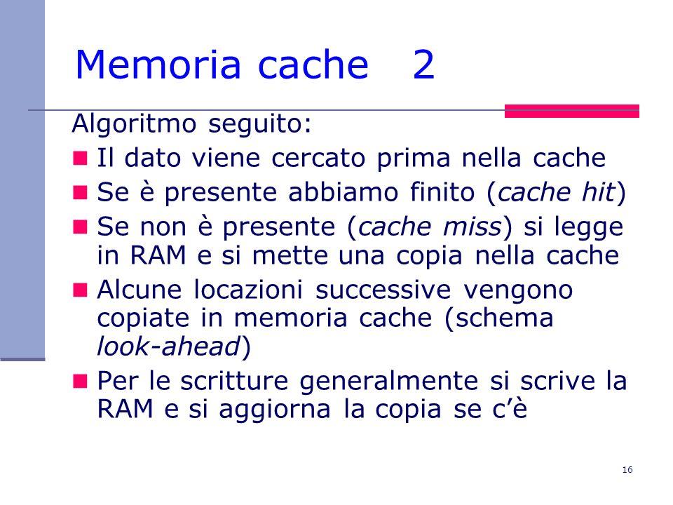 16 Memoria cache 2 Algoritmo seguito: Il dato viene cercato prima nella cache Se è presente abbiamo finito (cache hit) Se non è presente (cache miss)