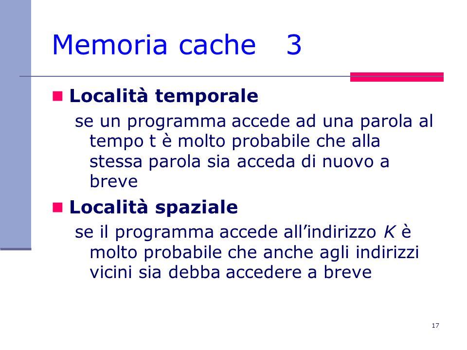 17 Memoria cache 3 Località temporale se un programma accede ad una parola al tempo t è molto probabile che alla stessa parola sia acceda di nuovo a b