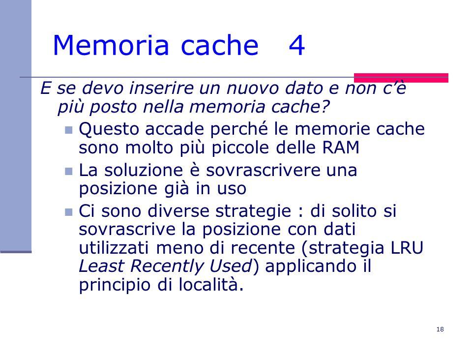18 Memoria cache 4 E se devo inserire un nuovo dato e non cè più posto nella memoria cache? Questo accade perché le memorie cache sono molto più picco