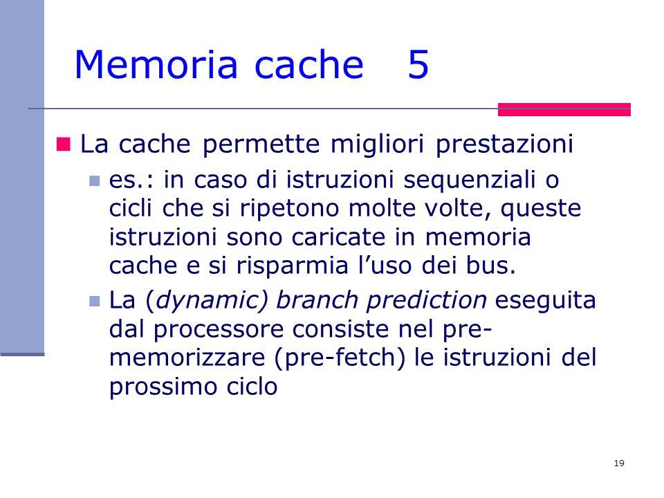 19 Memoria cache 5 La cache permette migliori prestazioni es.: in caso di istruzioni sequenziali o cicli che si ripetono molte volte, queste istruzion