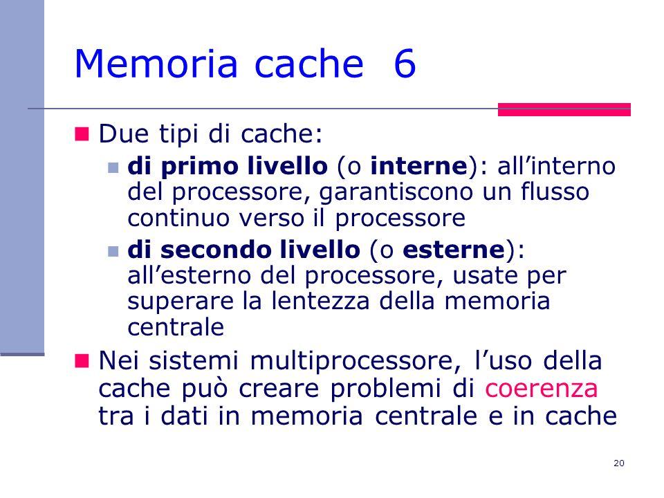 20 Memoria cache 6 Due tipi di cache: di primo livello (o interne): allinterno del processore, garantiscono un flusso continuo verso il processore di