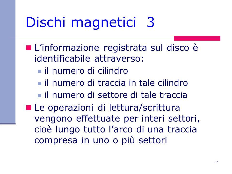 27 Dischi magnetici 3 Linformazione registrata sul disco è identificabile attraverso: il numero di cilindro il numero di traccia in tale cilindro il n