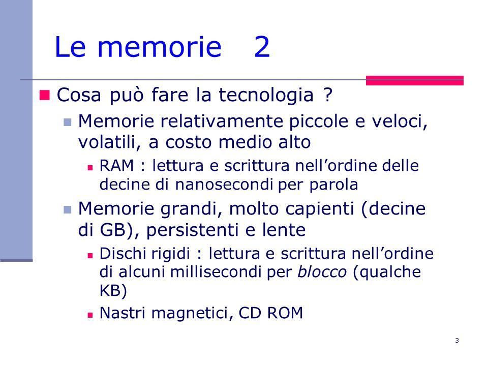 4 Le memorie 3 I computer quindi hanno supporti di memorizzazione di più tipi : una memoria centrale, tipo RAM (random access memory): contiene i programmi durante la loro esecuzione ed i dati relativi altrimenti il processore sarebbe per la maggior parte del tempo fermo in attesa di dati da/per la memoria una o più memorie di massa (dischi etc.) : che mantengono in modo persistente tutti i dati ed i programmi in attesa di essere eseguiti