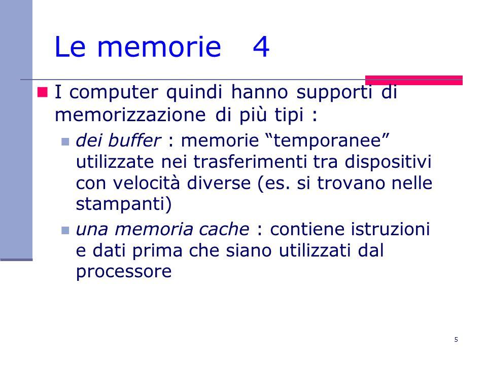 5 Le memorie 4 I computer quindi hanno supporti di memorizzazione di più tipi : dei buffer : memorie temporanee utilizzate nei trasferimenti tra dispo