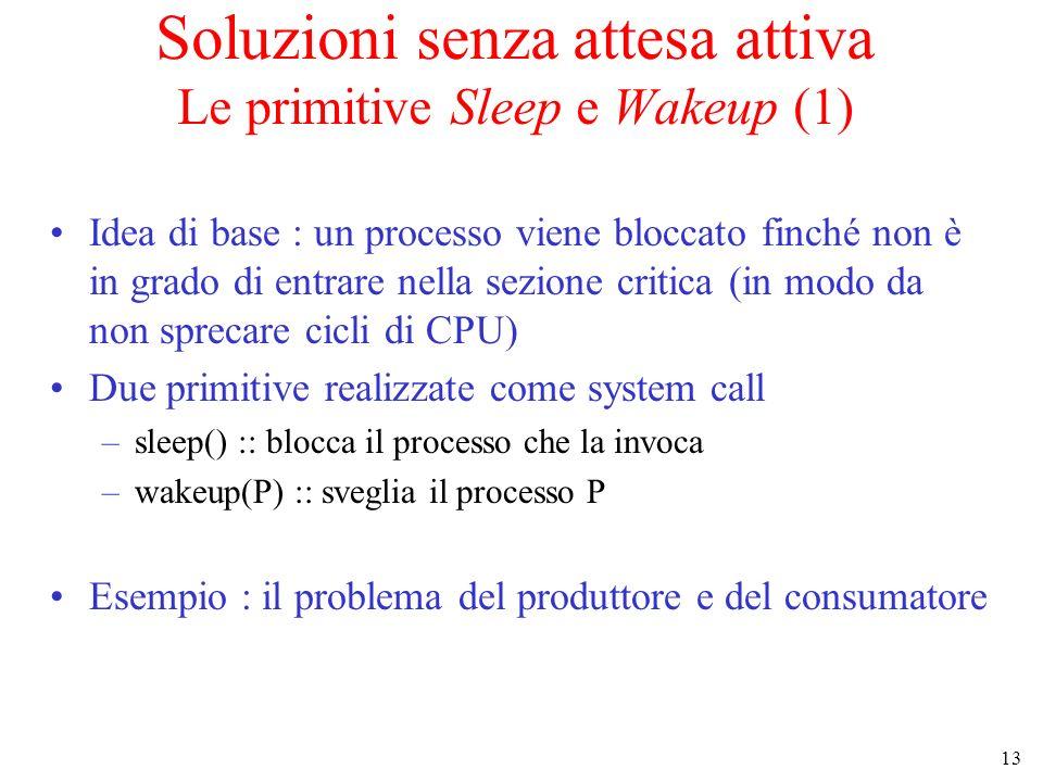 13 Soluzioni senza attesa attiva Le primitive Sleep e Wakeup (1) Idea di base : un processo viene bloccato finché non è in grado di entrare nella sezi