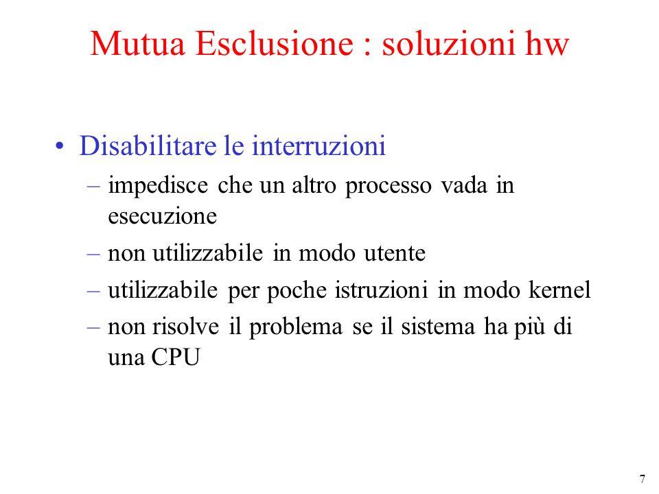 7 Mutua Esclusione : soluzioni hw Disabilitare le interruzioni –impedisce che un altro processo vada in esecuzione –non utilizzabile in modo utente –utilizzabile per poche istruzioni in modo kernel –non risolve il problema se il sistema ha più di una CPU