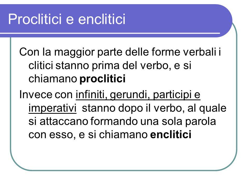Proclitici e enclitici Con la maggior parte delle forme verbali i clitici stanno prima del verbo, e si chiamano proclitici Invece con infiniti, gerund