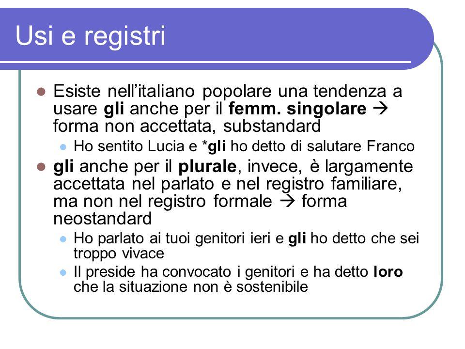 Usi e registri Esiste nellitaliano popolare una tendenza a usare gli anche per il femm. singolare forma non accettata, substandard Ho sentito Lucia e