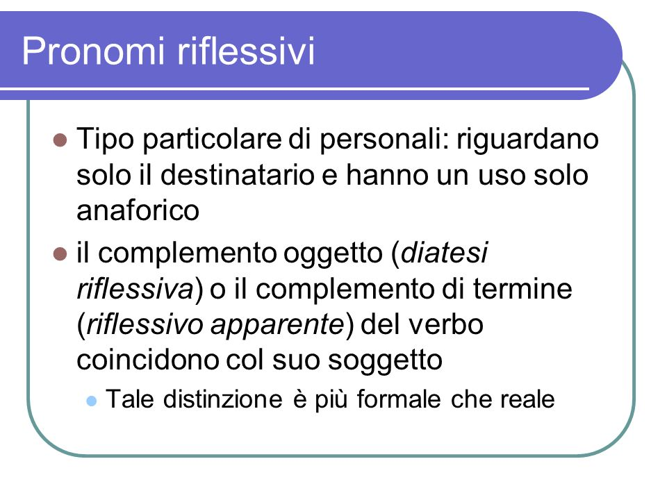 Pronomi riflessivi Tipo particolare di personali: riguardano solo il destinatario e hanno un uso solo anaforico il complemento oggetto (diatesi rifles