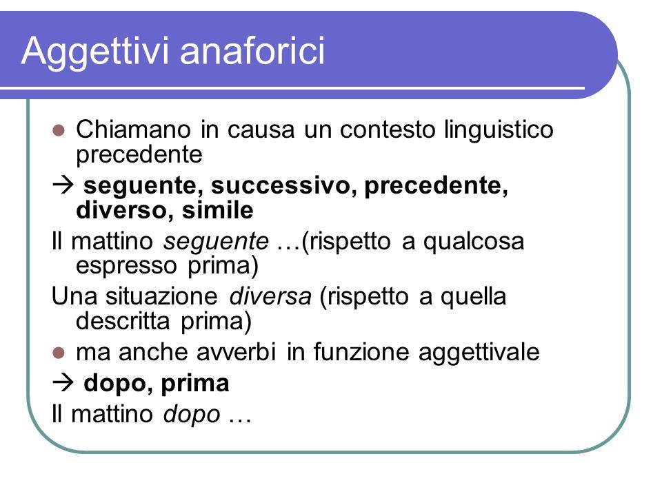 Aggettivi anaforici Chiamano in causa un contesto linguistico precedente seguente, successivo, precedente, diverso, simile Il mattino seguente …(rispe