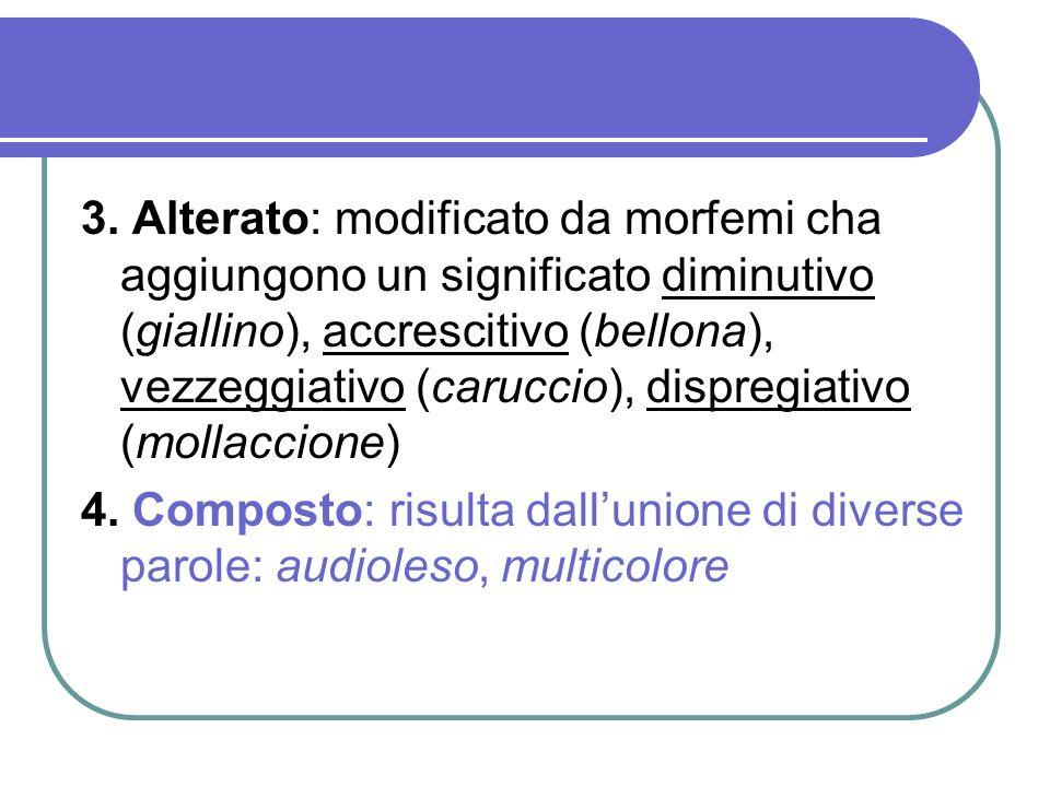 3. Alterato: modificato da morfemi cha aggiungono un significato diminutivo (giallino), accrescitivo (bellona), vezzeggiativo (caruccio), dispregiativ