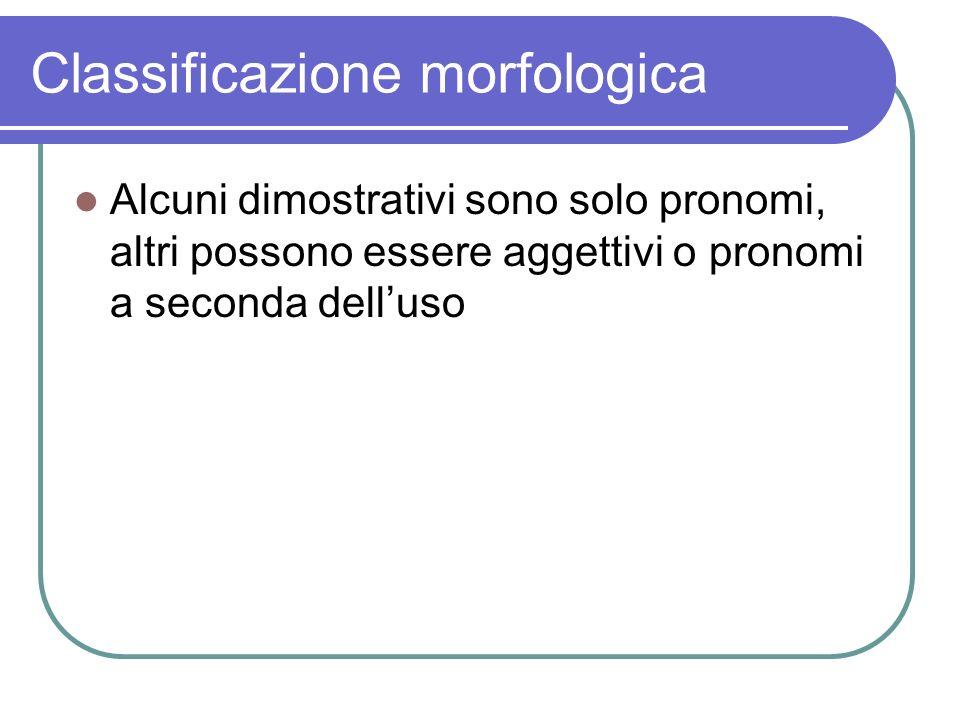 Classificazione morfologica Alcuni dimostrativi sono solo pronomi, altri possono essere aggettivi o pronomi a seconda delluso