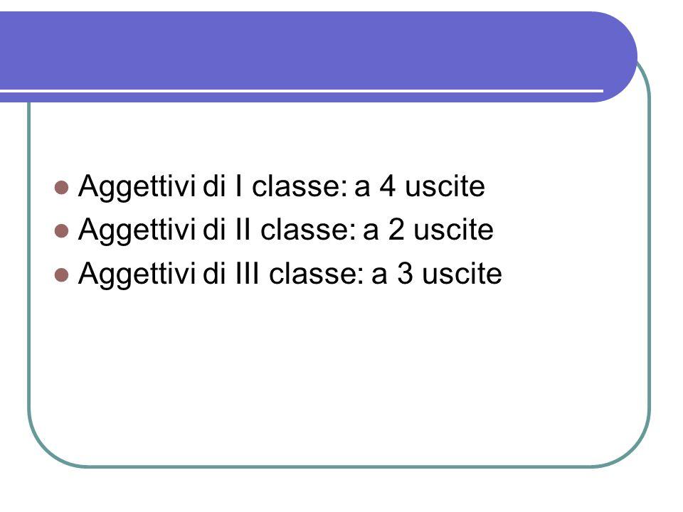 Aggettivi di I classe: a 4 uscite Aggettivi di II classe: a 2 uscite Aggettivi di III classe: a 3 uscite