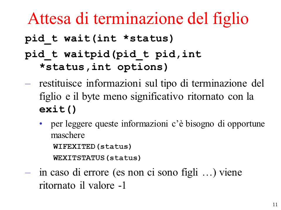 11 Attesa di terminazione del figlio pid_t wait(int *status) pid_t waitpid(pid_t pid,int *status,int options) –restituisce informazioni sul tipo di te