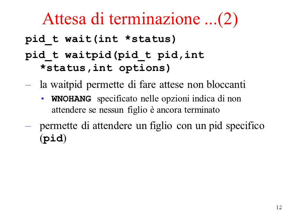 12 Attesa di terminazione...(2) pid_t wait(int *status) pid_t waitpid(pid_t pid,int *status,int options) –la waitpid permette di fare attese non blocc