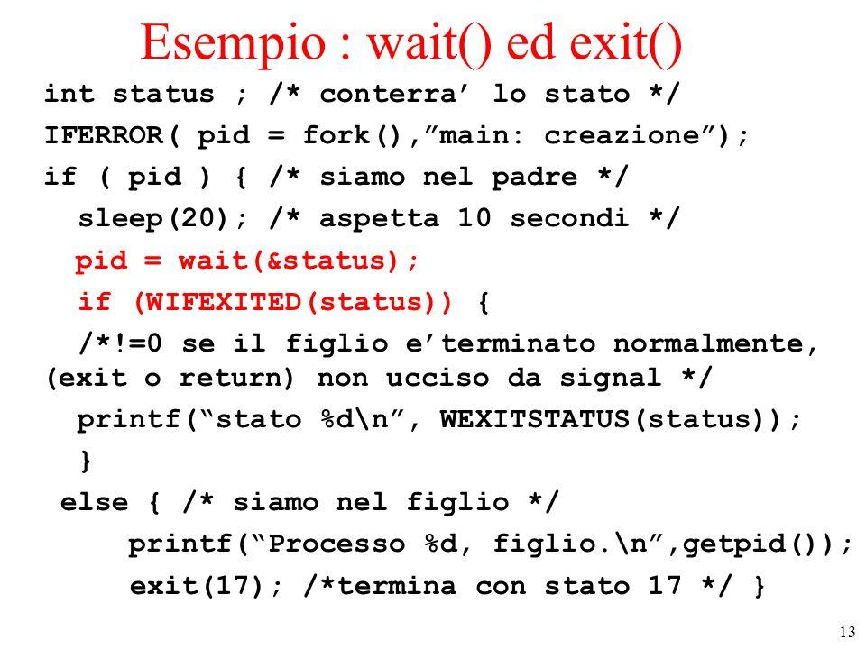 13 Esempio : wait() ed exit() int status ; /* conterra lo stato */ IFERROR( pid = fork(),main: creazione); if ( pid ) { /* siamo nel padre */ sleep(20