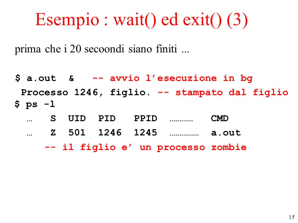 15 Esempio : wait() ed exit() (3) prima che i 20 secoondi siano finiti... $ a.out & -- avvio lesecuzione in bg Processo 1246, figlio. -- stampato dal