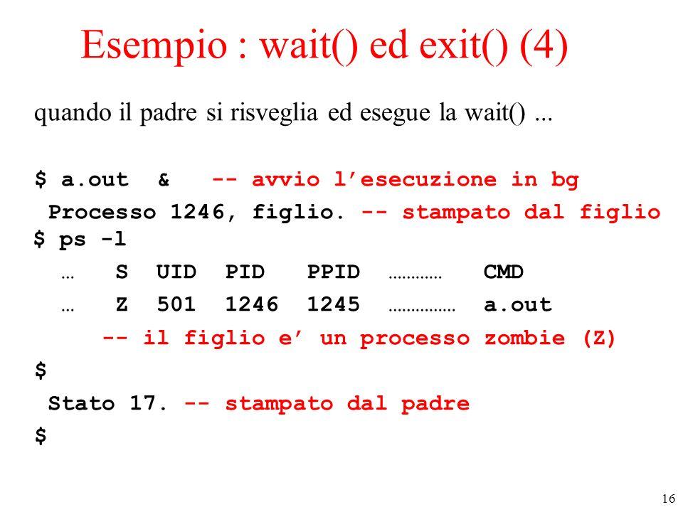 16 Esempio : wait() ed exit() (4) quando il padre si risveglia ed esegue la wait()... $ a.out & -- avvio lesecuzione in bg Processo 1246, figlio. -- s