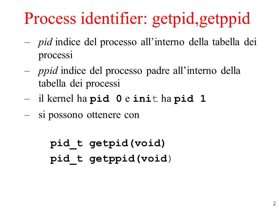 2 Process identifier: getpid,getppid –pid indice del processo allinterno della tabella dei processi –ppid indice del processo padre allinterno della t