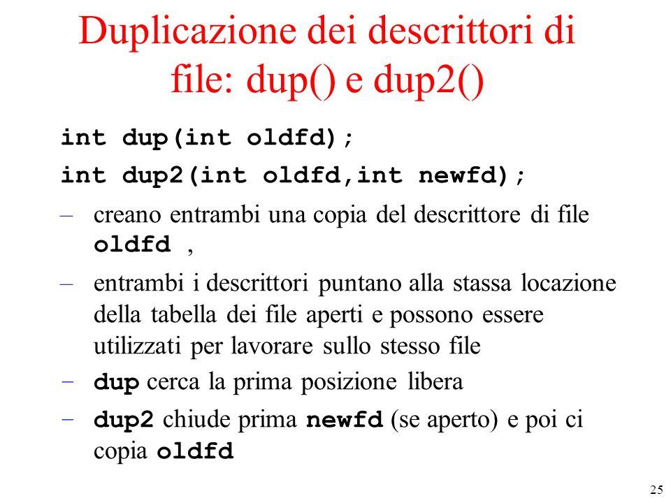 25 Duplicazione dei descrittori di file: dup() e dup2() int dup(int oldfd); int dup2(int oldfd,int newfd); –creano entrambi una copia del descrittore