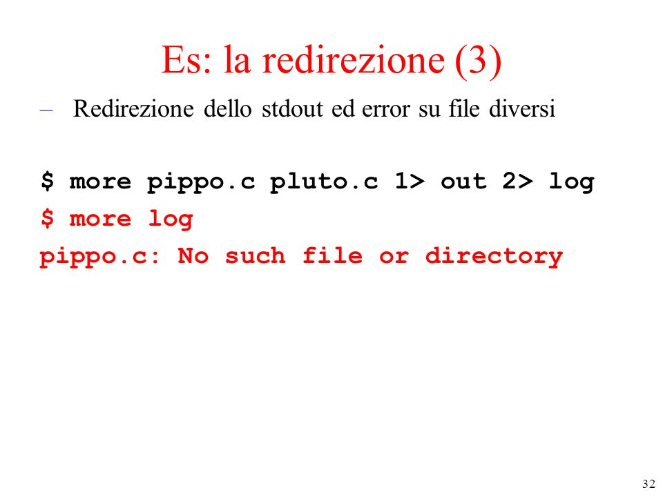 32 Es: la redirezione (3) –Redirezione dello stdout ed error su file diversi $ more pippo.c pluto.c 1> out 2> log $ more log pippo.c: No such file or