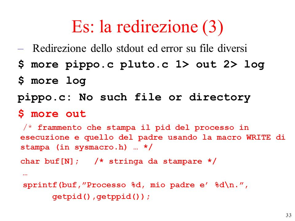 33 Es: la redirezione (3) –Redirezione dello stdout ed error su file diversi $ more pippo.c pluto.c 1> out 2> log $ more log pippo.c: No such file or