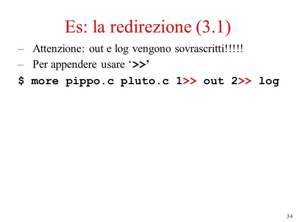 34 Es: la redirezione (3.1) –Attenzione: out e log vengono sovrascritti!!!!! –Per appendere usare >> $ more pippo.c pluto.c 1>> out 2>> log