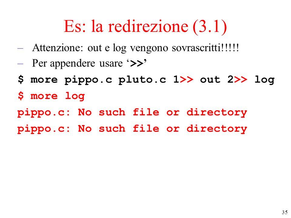 35 Es: la redirezione (3.1) –Attenzione: out e log vengono sovrascritti!!!!! –Per appendere usare >> $ more pippo.c pluto.c 1>> out 2>> log $ more log